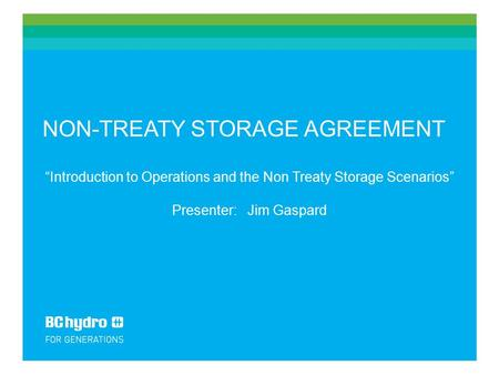 "NON-TREATY STORAGE AGREEMENT ""Introduction to Operations and the Non Treaty Storage Scenarios"" Presenter: Jim Gaspard."