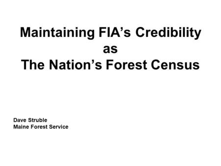 Maintaining FIA's Credibility as The Nation's Forest Census Dave Struble Maine Forest Service.