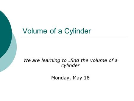 Volume of a Cylinder We are learning to…find the volume of a cylinder Monday, May 18.