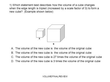 VOLUME FINAL REVIEW 1) Which statement best describes how the volume of a cube changes when the edge length is tripled (increased by a scale factor of.
