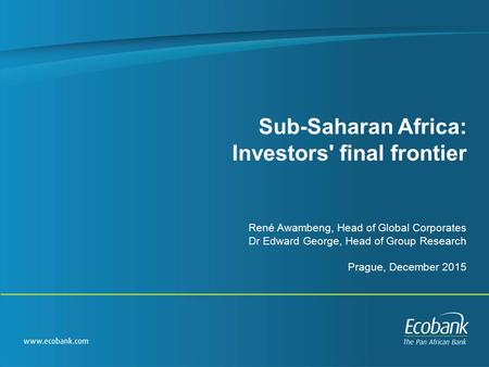 Sub-Saharan Africa: Investors' final frontier René Awambeng, Head of Global Corporates Dr Edward George, Head of Group Research Prague, December 2015.