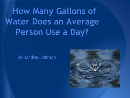 How Many Gallons of Water Does an Average Person Use a Day? By: Lindsay Johnson.
