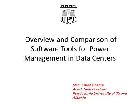 Overview and Comparison of Software Tools for Power Management in Data Centers Msc. Enida Sheme Acad. Neki Frasheri Polytechnic University of Tirana Albania.