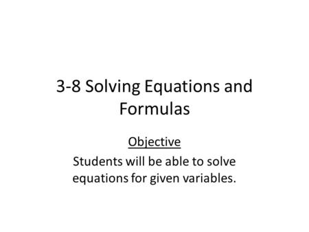3-8 Solving Equations and Formulas Objective Students will be able to solve equations for given variables.