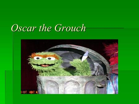 Oscar the Grouch. Clearly (re)state the problem to be solved?  The problem we were trying to solve was to create a dumpster for Oscar the Grouch and.