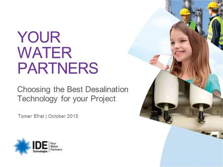 Tomer Efrat | October 2015 YOUR WATER PARTNERS Choosing the Best Desalination Technology for your Project.