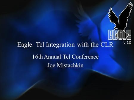 Eagle: Tcl Integration with the CLR 16th Annual Tcl Conference Joe Mistachkin.