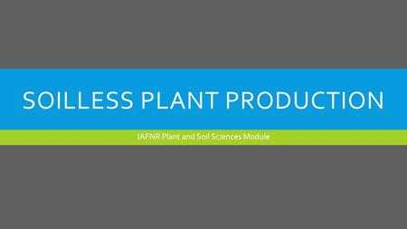 SOILLESS PLANT PRODUCTION IAFNR Plant and Soil Sciences Module.