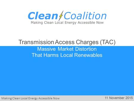 Making Clean Local Energy Accessible Now 11 November 2015 Transmission Access Charges (TAC) Massive Market Distortion That Harms Local Renewables.