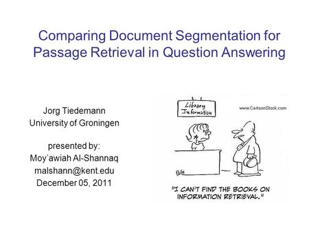 Comparing Document Segmentation for Passage Retrieval in Question Answering Jorg Tiedemann University of Groningen presented by: Moy'awiah Al-Shannaq