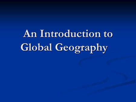 An Introduction to Global Geography. What is Geography? It is a complex subject that studies the earth's inhabitants, the environment and the way they.