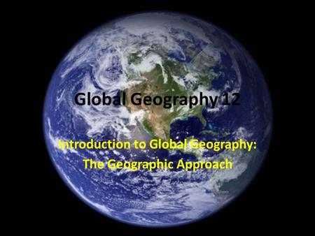 Global Geography 12 Introduction to Global Geography: The Geographic Approach.