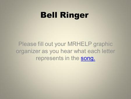 Bell Ringer Please fill out your MRHELP graphic organizer as you hear what each letter represents in the song.song.