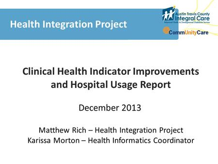 Clinical Health Indicator Improvements and Hospital Usage Report Health Integration Project December 2013 Matthew Rich Matthew Rich – Health Integration.
