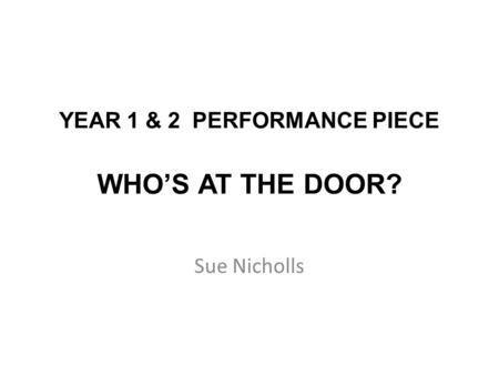 YEAR 1 & 2 PERFORMANCE PIECE WHO'S AT THE DOOR? Sue Nicholls.