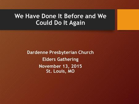 We Have Done It Before and We Could Do It Again Dardenne Presbyterian Church Elders Gathering November 13, 2015 St. Louis, MO.