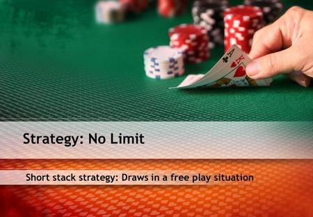 Short stack strategy: Draws in a free play situation Strategy: No Limit.