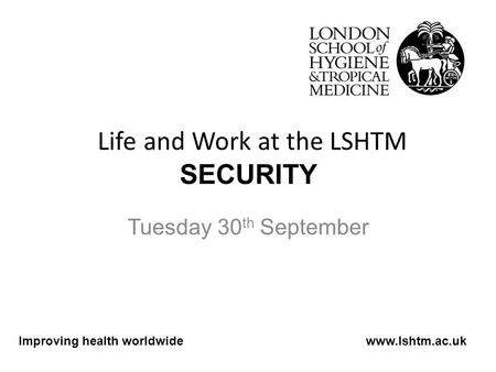Life and Work at the LSHTM SECURITY Tuesday 30 th September Improving health worldwidewww.lshtm.ac.uk.