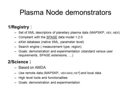 Plasma Node demonstrators 1/Registry : –Set of XML descriptors of planetary plasma data (MAPSKP, VEX, MEX ) –Compliant with the SPASE data model 1.2.0.