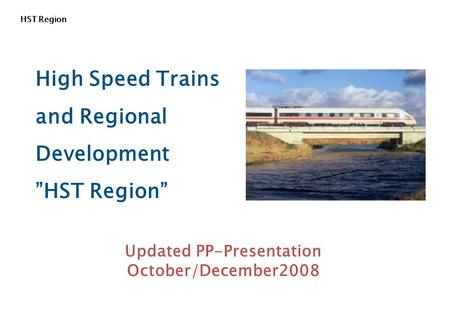 "HST Region High Speed Trains and Regional Development ""HST Region"" Updated PP-Presentation October/December2008."