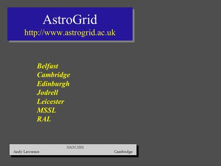 AstroGrid  NAM 2001 Andy Lawrence Cambridge NAM 2001 Andy Lawrence Cambridge Belfast Cambridge Edinburgh Jodrell Leicester MSSL.