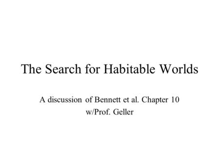 The Search for Habitable Worlds A discussion of Bennett et al. Chapter 10 w/Prof. Geller.