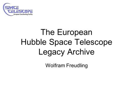 The European Hubble Space Telescope Legacy Archive Wolfram Freudling.