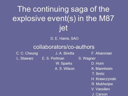 The continuing saga of the explosive event(s) in the M87 jet D. E. Harris, SAO collaborators/co-authors C. C. Cheung J. A. Biretta F. Aharonian L. Stawarz.