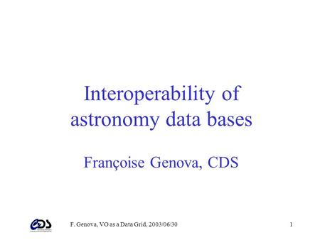 F. Genova, VO as a Data Grid, 2003/06/301 Interoperability of astronomy data bases Françoise Genova, CDS.