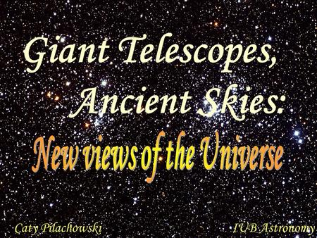 Caty PilachowskiIUB Astronomy Giant Telescopes, Ancient Skies: