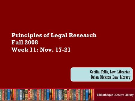 Cecilia Tellis, Law Librarian Brian Dickson Law Library Principles of Legal Research Fall 2008 Week 11: Nov. 17-21.