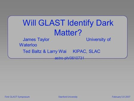 Will GLAST Identify Dark Matter? James TaylorUniversity of Waterloo Ted Baltz & Larry Wai KIPAC, SLAC astro-ph/0610731 First GLAST Symposium Stanford UniversityFebruary.