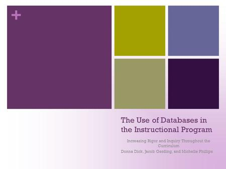+ The Use of Databases in the Instructional Program Increasing Rigor and Inquiry Throughout the Curriculum Donna Dick, Jacob Gerding, and Michelle Phillips.