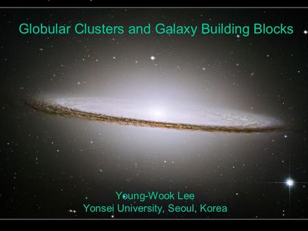 Globular Clusters and Galaxy Building Blocks Young-Wook Lee Yonsei University, Seoul, Korea.