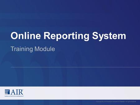 Online Reporting System Copyright © 2014 American Institutes for Research. All rights reserved. Training Module.