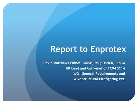 Report to Enprotex David Matthews FIIRSM, GIOSH, RSP, OSHCR, DipSM UK Lead and Convener of TC94 SC14 WG1 General Requirements and WG2 Structural Firefighting.