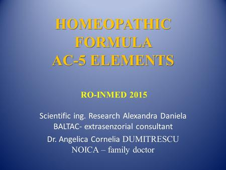 HOMEOPATHIC FORMULA <strong>AC</strong>-5 ELEMENTS HOMEOPATHIC FORMULA <strong>AC</strong>-5 ELEMENTS RO-INMED 2015 Scientific ing. Research Alexandra Daniela BALTAC- extrasenzorial consultant.