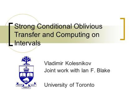 Strong Conditional Oblivious Transfer and Computing on Intervals Vladimir Kolesnikov Joint work with Ian F. Blake University of Toronto.