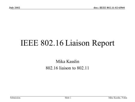 Submission doc.: IEEE 802.11-02/439r0July 2002 Mika Kasslin, NokiaSlide 1 IEEE 802.16 Liaison Report Mika Kasslin 802.16 liaison to 802.11.