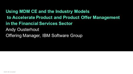 © 2015 IBM Corporation Using MDM CE and the Industry Models to Accelerate Product and Product Offer Management in the Financial Services Sector Andy Ousterhout.