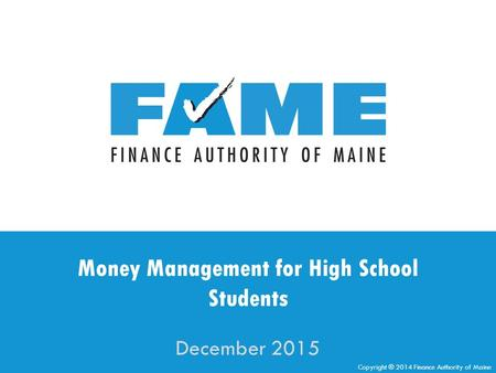 Copyright ® 2014 Finance Authority of Maine Money Management for High School Students December 2015.