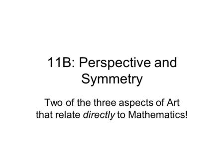 11B: Perspective and Symmetry Two of the three aspects of Art that relate directly to Mathematics!