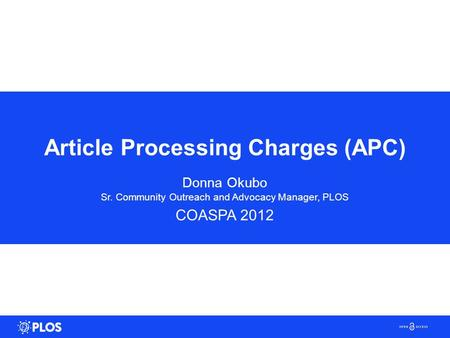 Article Processing Charges (APC) Donna Okubo Sr. Community Outreach and Advocacy Manager, PLOS COASPA 2012.