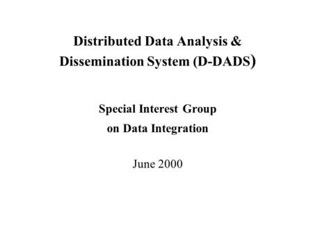 Distributed Data Analysis & Dissemination System (D-DADS ) Special Interest Group on Data Integration June 2000.