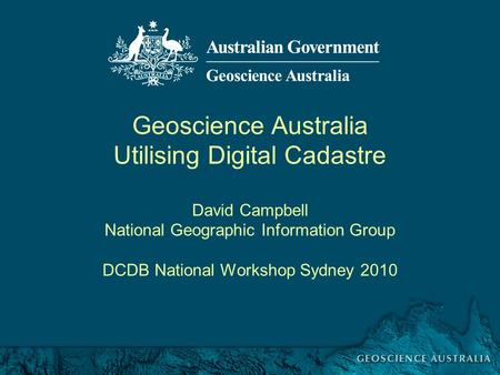 DCDB National Workshop Sydney 2010 Geoscience Australia Utilising Digital Cadastre David Campbell National Geographic Information Group DCDB National Workshop.