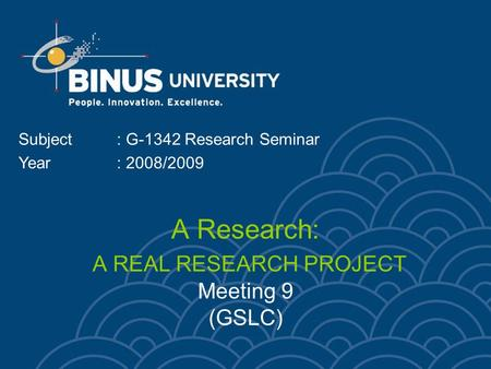 A Research: A REAL RESEARCH PROJECT Meeting 9 (GSLC) Subject: G-1342 Research Seminar Year: 2008/2009.