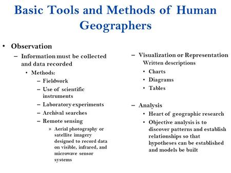 Basic Tools and Methods of Human Geographers Observation – Information must be collected and data recorded Methods: – Fieldwork – Use of scientific instruments.