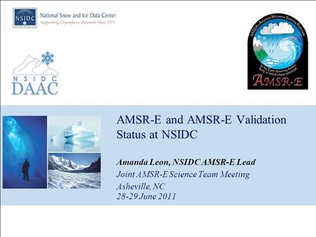 AMSR-E and AMSR-E Validation Status at NSIDC Amanda Leon, NSIDC AMSR-E Lead Joint AMSR-E Science Team Meeting Asheville, NC 28-29 June 2011.