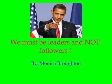 We must be leaders and NOT followers ! By: Monica Broughton.
