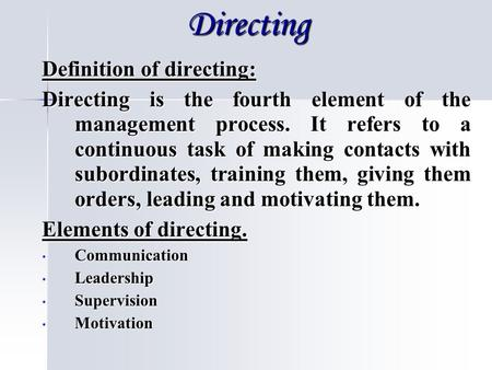Directing Definition of directing: Directing is the fourth element of the management process. It refers to a continuous task of making contacts with subordinates,